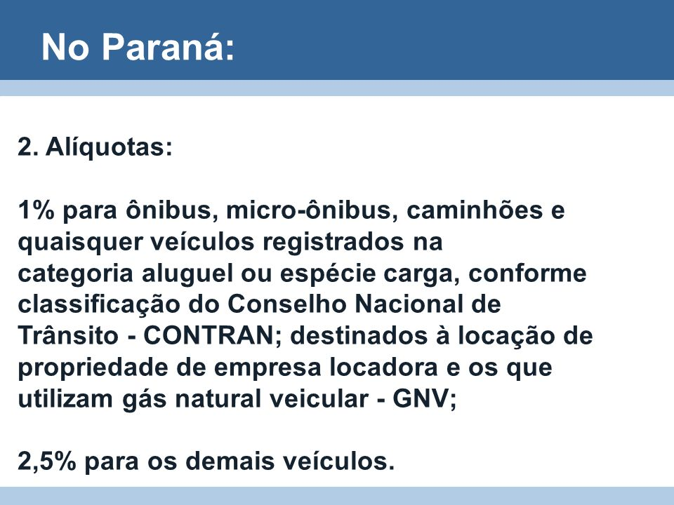 No Paraná: 2. Alíquotas: 1% para ônibus, micro-ônibus, caminhões e quaisquer veículos registrados na.