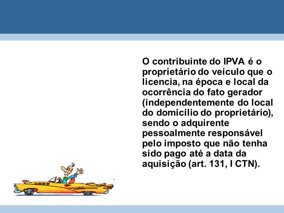 O contribuinte do IPVA é o proprietário do veículo que o licencia, na época e local da ocorrência do fato gerador (independentemente do local do domicílio do proprietário), sendo o adquirente pessoalmente responsável pelo imposto que não tenha sido pago até a data da aquisição (art.