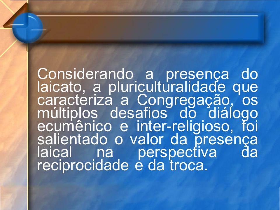 Considerando a presença do laicato, a pluriculturalidade que caracteriza a Congregação, os múltiplos desafios do diálogo ecumênico e inter-religioso, foi salientado o valor da presença laical na perspectiva da reciprocidade e da troca.