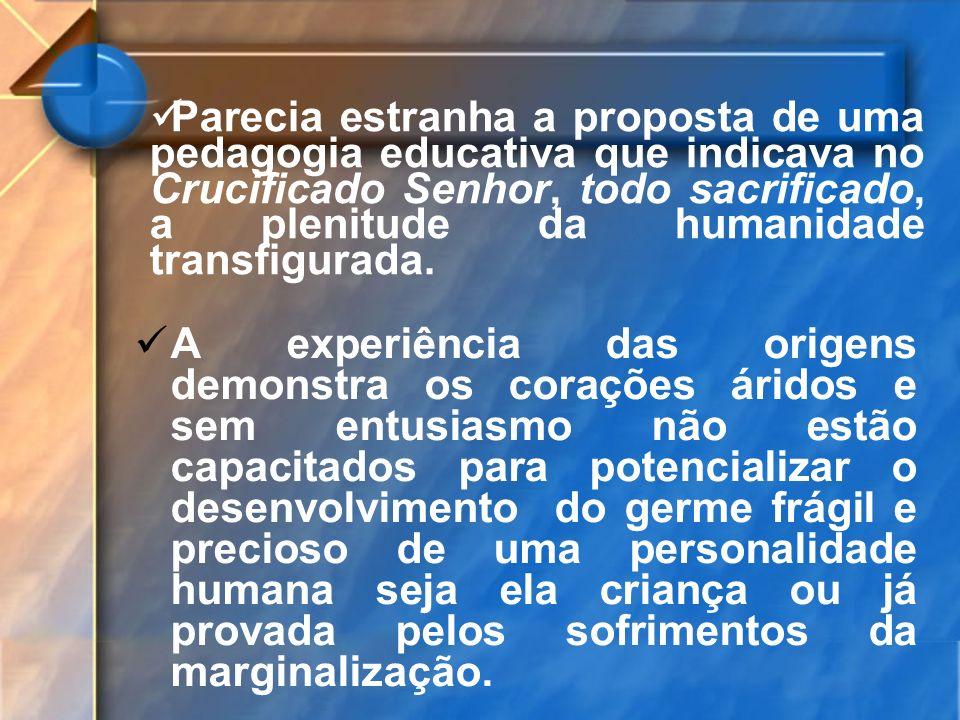 Parecia estranha a proposta de uma pedagogia educativa que indicava no Crucificado Senhor, todo sacrificado, a plenitude da humanidade transfigurada.