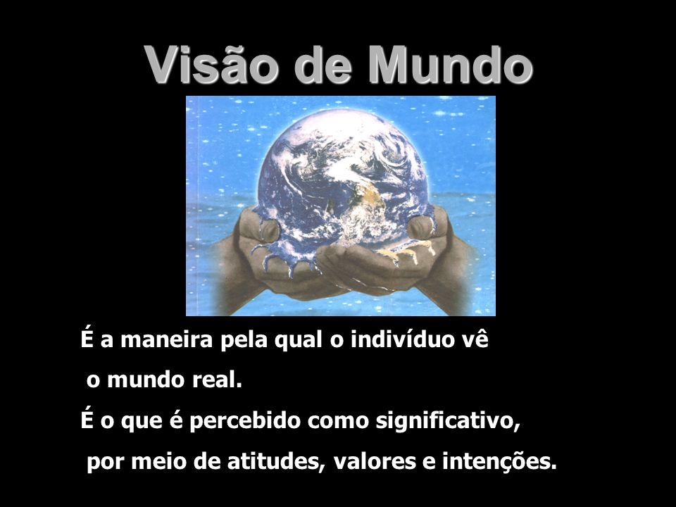 Visão de Mundo É a maneira pela qual o indivíduo vê o mundo real.