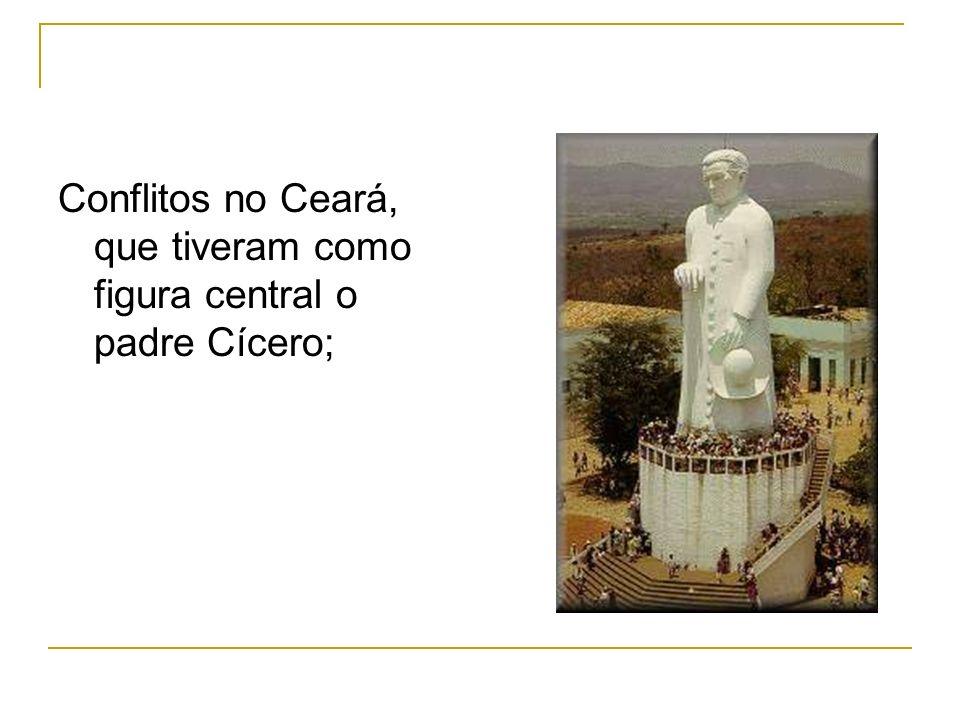 Conflitos no Ceará, que tiveram como figura central o padre Cícero;
