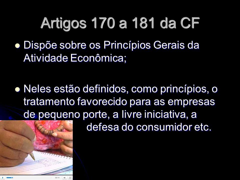 Artigos 170 a 181 da CF Dispõe sobre os Princípios Gerais da Atividade Econômica;