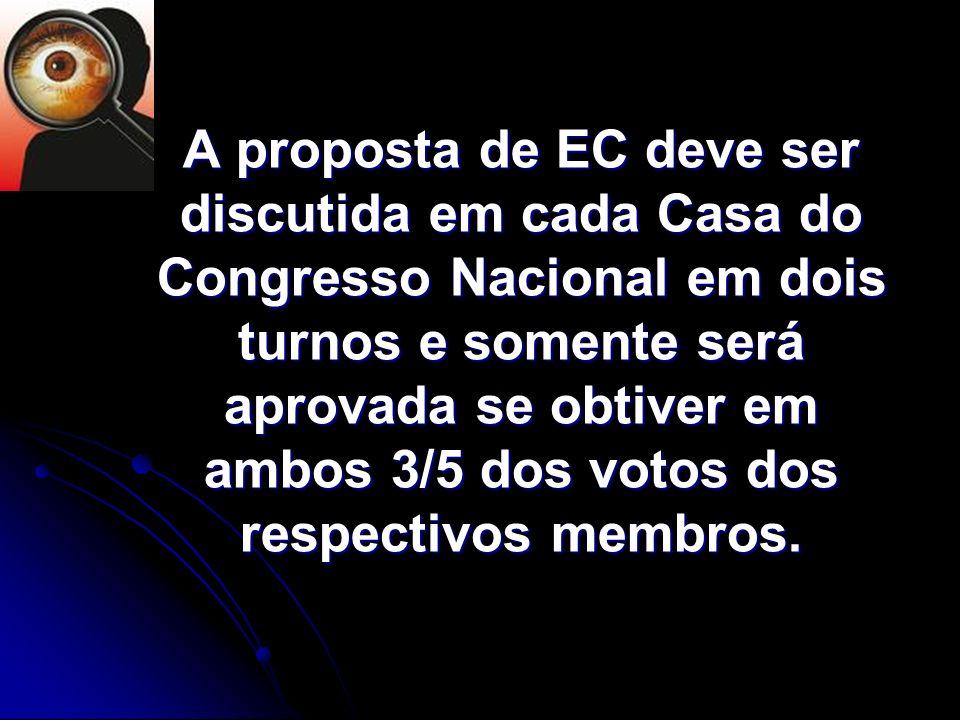 A proposta de EC deve ser discutida em cada Casa do Congresso Nacional em dois turnos e somente será aprovada se obtiver em ambos 3/5 dos votos dos respectivos membros.