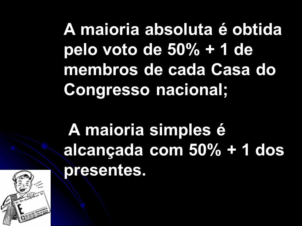 A maioria absoluta é obtida pelo voto de 50% + 1 de membros de cada Casa do Congresso nacional; A maioria simples é alcançada com 50% + 1 dos presentes.