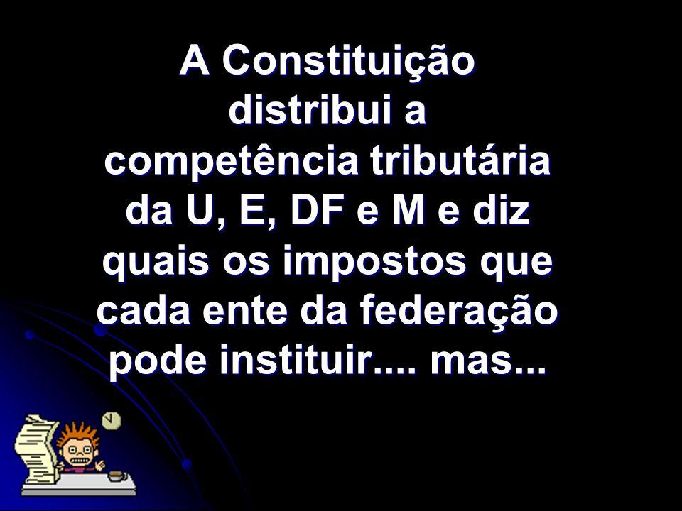 A Constituição distribui a competência tributária da U, E, DF e M e diz quais os impostos que cada ente da federação pode instituir....