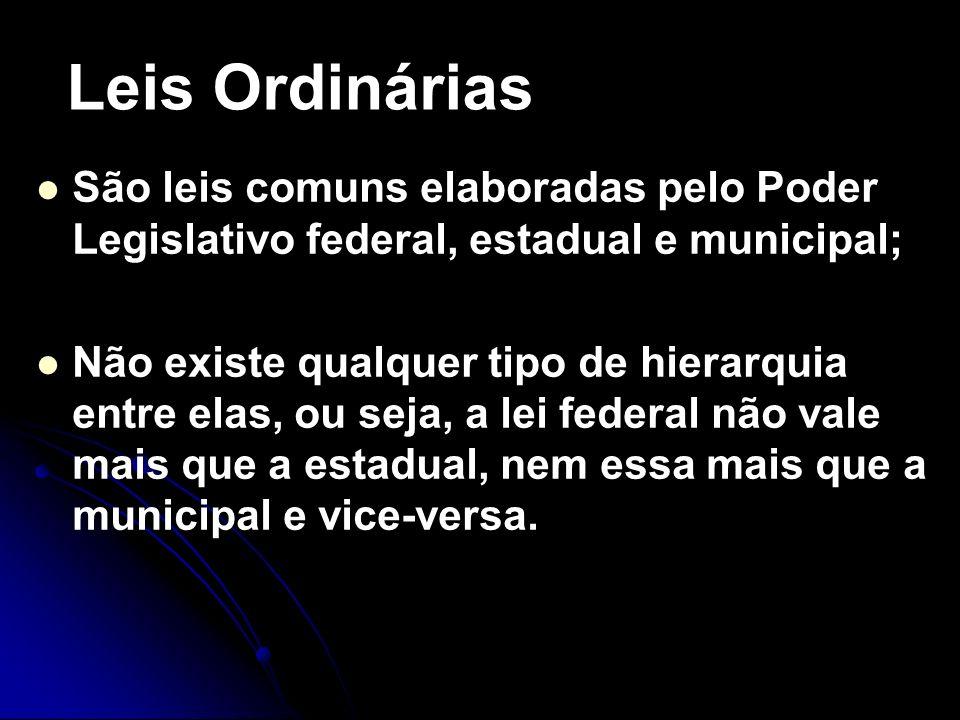 Leis OrdináriasSão leis comuns elaboradas pelo Poder Legislativo federal, estadual e municipal;