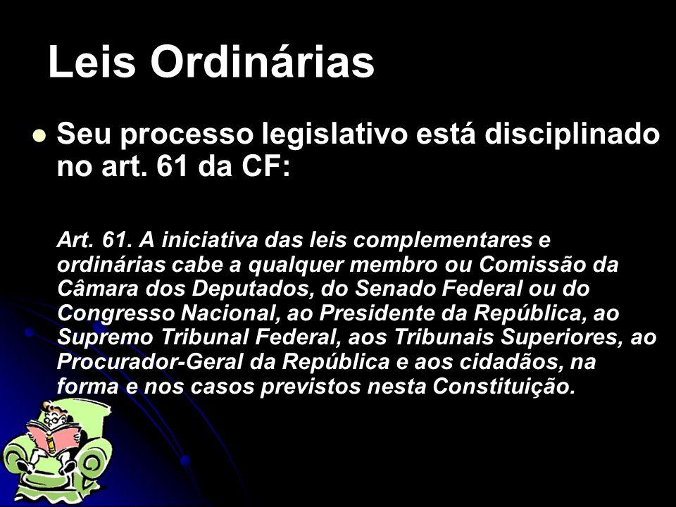 Leis Ordinárias Seu processo legislativo está disciplinado no art. 61 da CF: