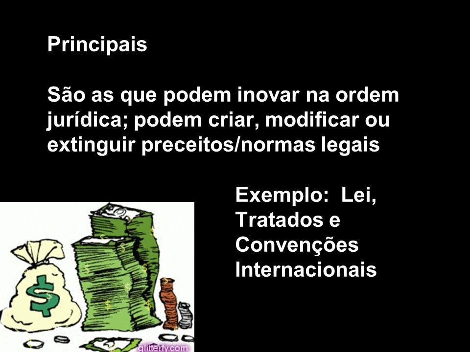 Principais São as que podem inovar na ordem jurídica; podem criar, modificar ou extinguir preceitos/normas legais Exemplo: Lei, Tratados e Convenções Internacionais
