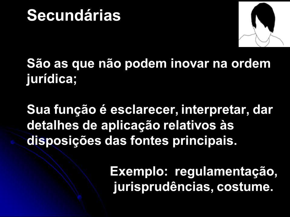 Secundárias São as que não podem inovar na ordem jurídica; Sua função é esclarecer, interpretar, dar detalhes de aplicação relativos às disposições das fontes principais.