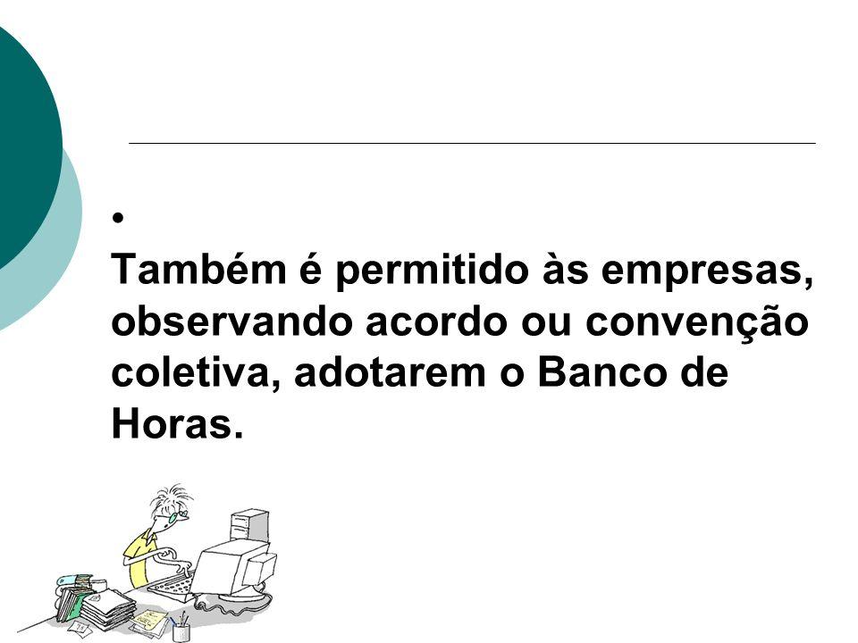 Também é permitido às empresas, observando acordo ou convenção coletiva, adotarem o Banco de Horas.