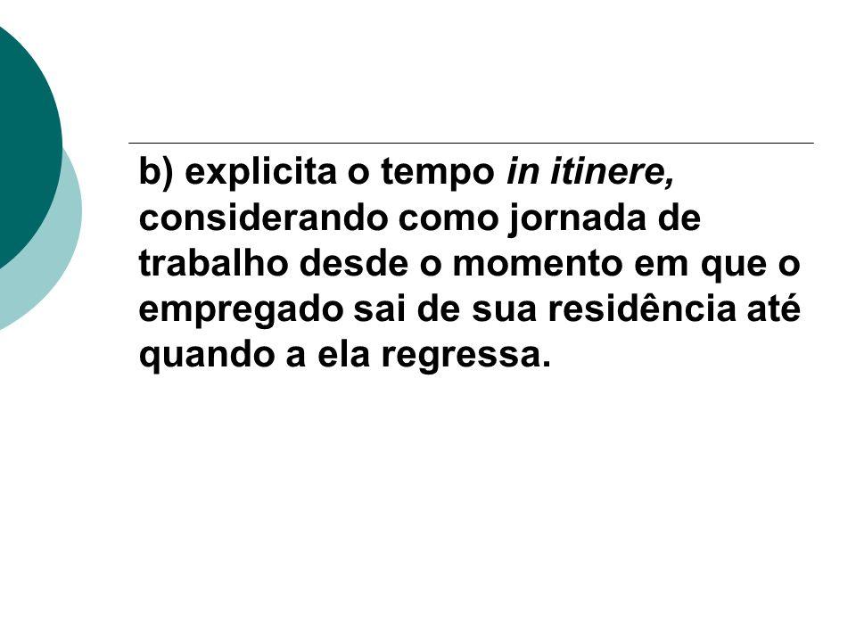 b) explicita o tempo in itinere, considerando como jornada de trabalho desde o momento em que o empregado sai de sua residência até quando a ela regressa.