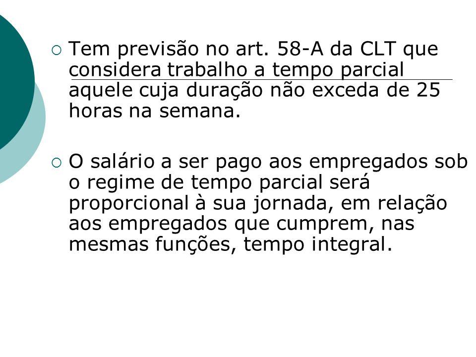 Tem previsão no art. 58-A da CLT que considera trabalho a tempo parcial aquele cuja duração não exceda de 25 horas na semana.