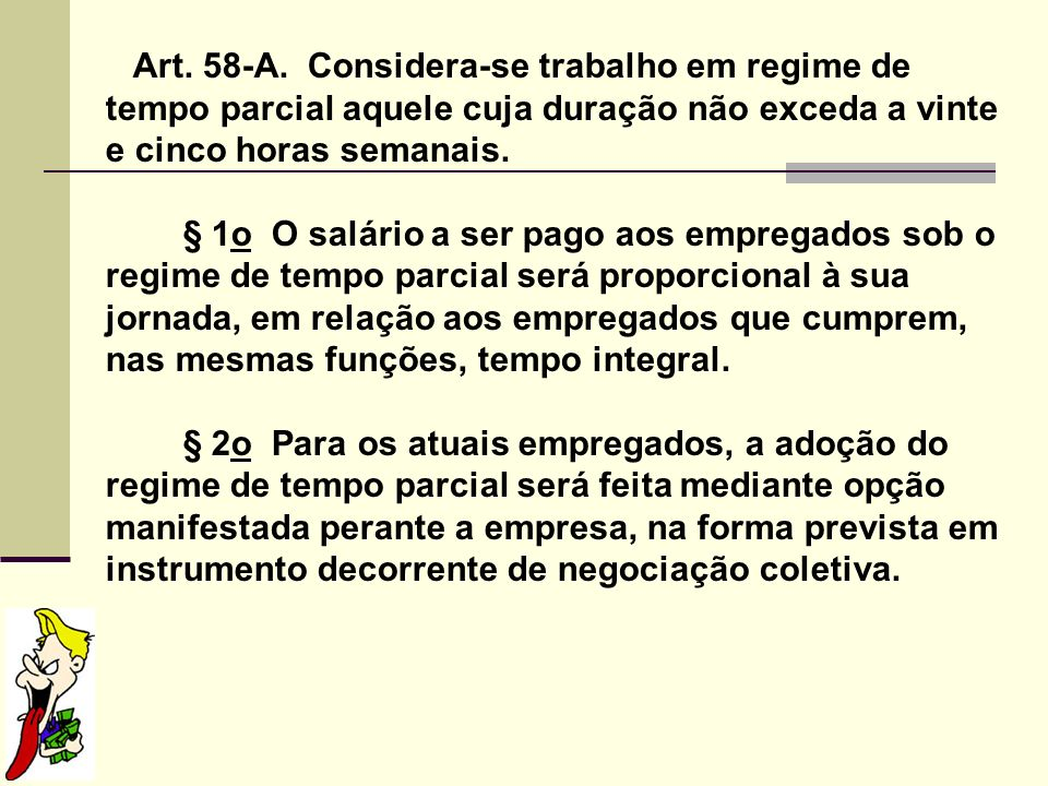 Art. 58-A. Considera-se trabalho em regime de tempo parcial aquele cuja duração não exceda a vinte e cinco horas semanais.