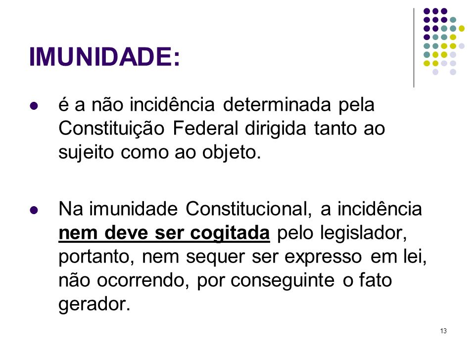 IMUNIDADE: é a não incidência determinada pela Constituição Federal dirigida tanto ao sujeito como ao objeto.