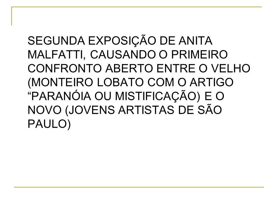 SEGUNDA EXPOSIÇÃO DE ANITA MALFATTI, CAUSANDO O PRIMEIRO CONFRONTO ABERTO ENTRE O VELHO (MONTEIRO LOBATO COM O ARTIGO PARANÓIA OU MISTIFICAÇÃO) E O NOVO (JOVENS ARTISTAS DE SÃO PAULO)