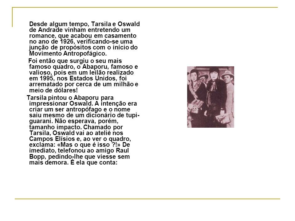 Desde algum tempo, Tarsila e Oswald de Andrade vinham entretendo um romance, que acabou em casamento no ano de 1926, verificando-se uma junção de propósitos com o início do Movimento Antropofágico.