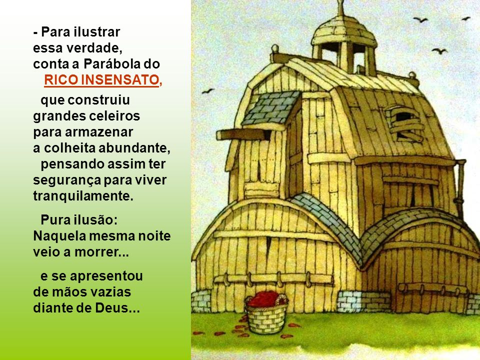 - Para ilustrar essa verdade, conta a Parábola do. RICO INSENSATO, que construiu grandes celeiros.