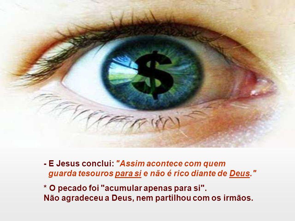 - E Jesus conclui: Assim acontece com quem