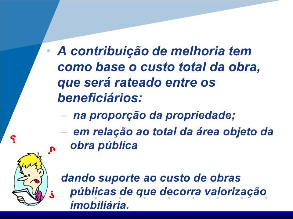 A contribuição de melhoria tem como base o custo total da obra, que será rateado entre os beneficiários: