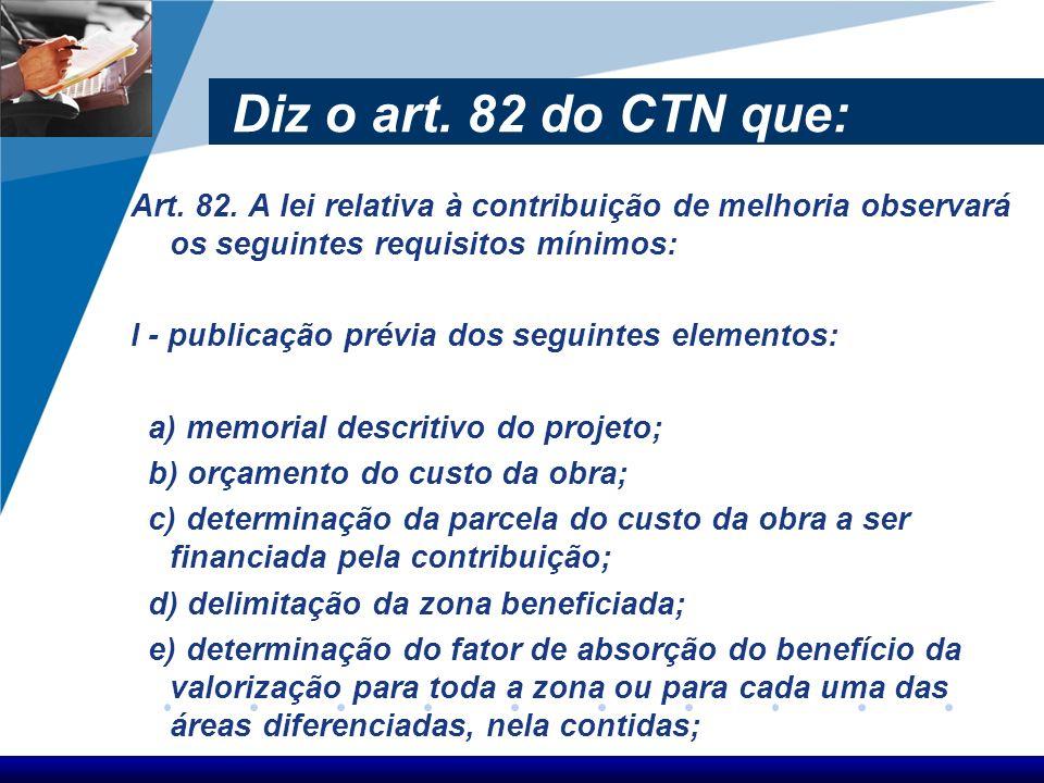 Diz o art. 82 do CTN que: Art. 82. A lei relativa à contribuição de melhoria observará os seguintes requisitos mínimos:
