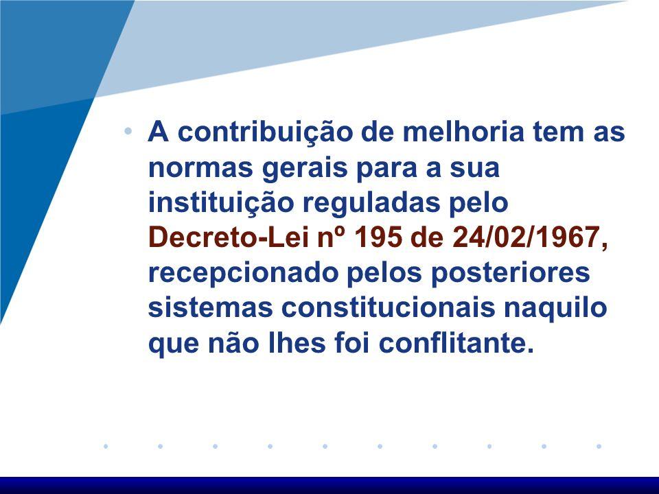 A contribuição de melhoria tem as normas gerais para a sua instituição reguladas pelo Decreto-Lei nº 195 de 24/02/1967, recepcionado pelos posteriores sistemas constitucionais naquilo que não lhes foi conflitante.