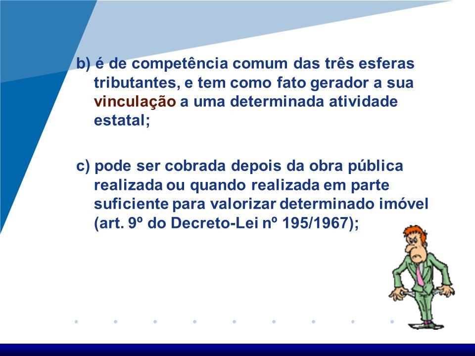 b) é de competência comum das três esferas tributantes, e tem como fato gerador a sua vinculação a uma determinada atividade estatal;