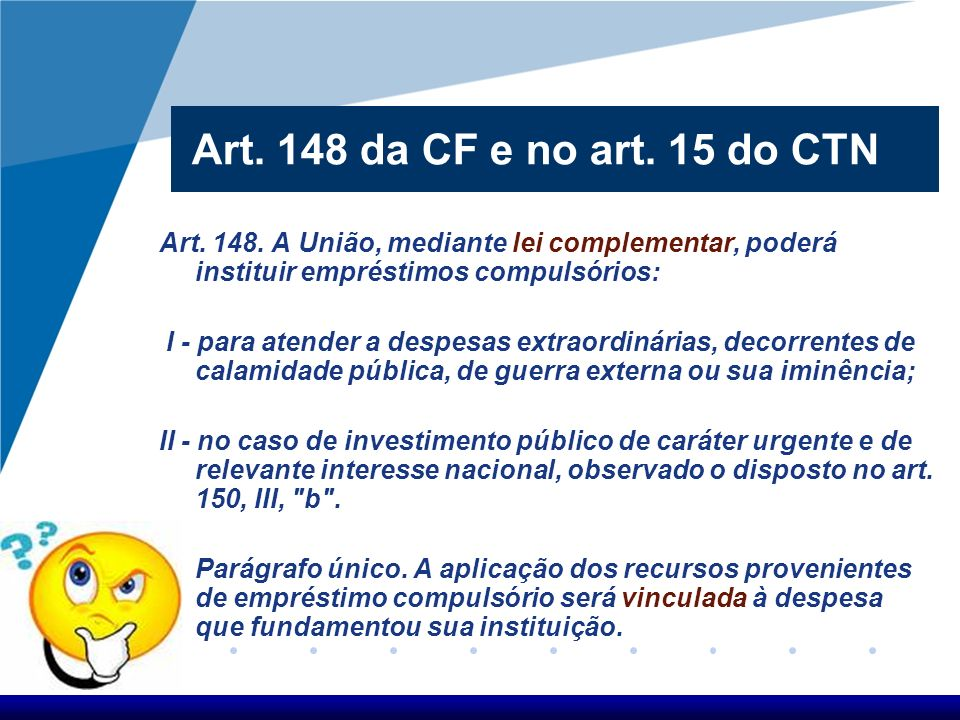Art. 148 da CF e no art. 15 do CTN Art. 148. A União, mediante lei complementar, poderá instituir empréstimos compulsórios:
