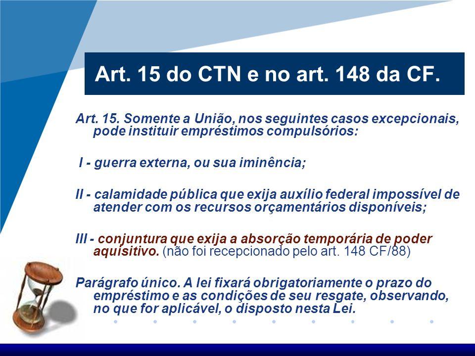 Art. 15 do CTN e no art. 148 da CF. Art. 15. Somente a União, nos seguintes casos excepcionais, pode instituir empréstimos compulsórios: