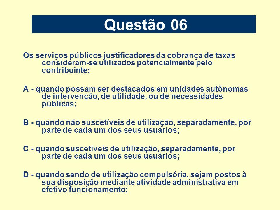 Questão 06 Os serviços públicos justificadores da cobrança de taxas consideram-se utilizados potencialmente pelo contribuinte: