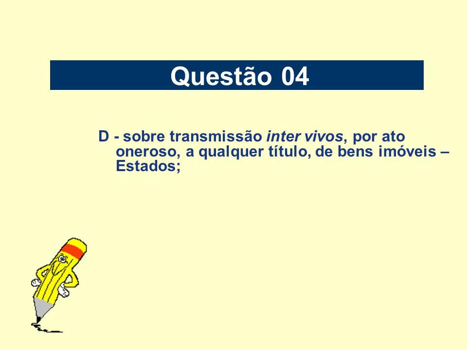 Questão 04D - sobre transmissão inter vivos, por ato oneroso, a qualquer título, de bens imóveis – Estados;