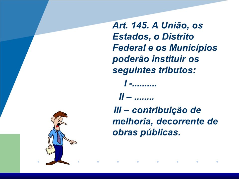 Art. 145. A União, os Estados, o Distrito Federal e os Municípios poderão instituir os seguintes tributos: