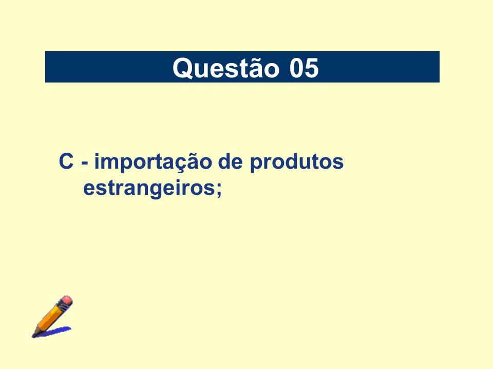 Questão 05 C - importação de produtos estrangeiros;