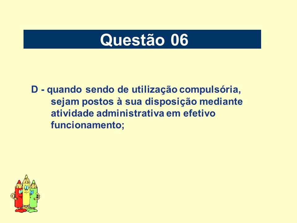 Questão 06 D - quando sendo de utilização compulsória, sejam postos à sua disposição mediante atividade administrativa em efetivo funcionamento;