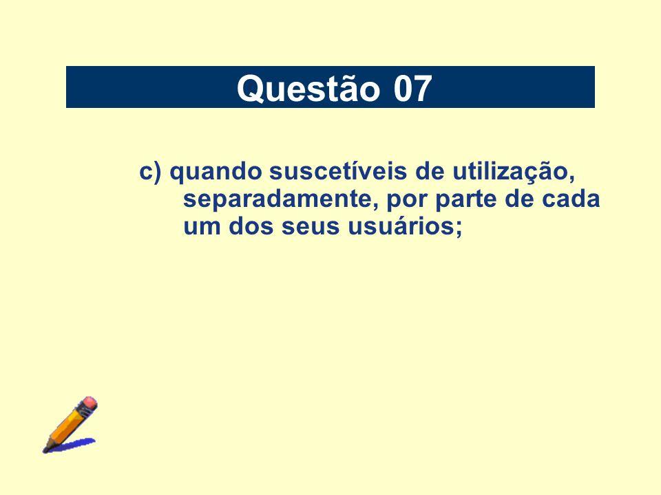 Questão 07 c) quando suscetíveis de utilização, separadamente, por parte de cada um dos seus usuários;