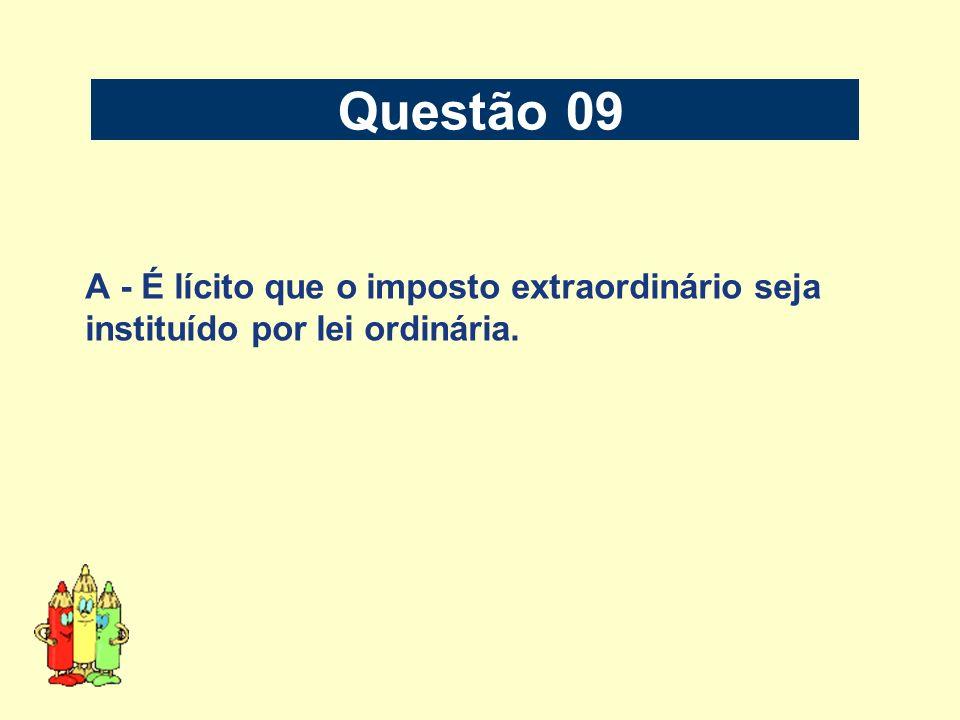 Questão 09 A - É lícito que o imposto extraordinário seja instituído por lei ordinária.