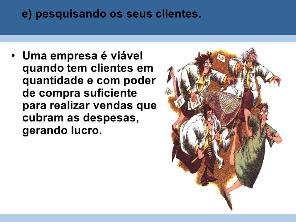 e) pesquisando os seus clientes.