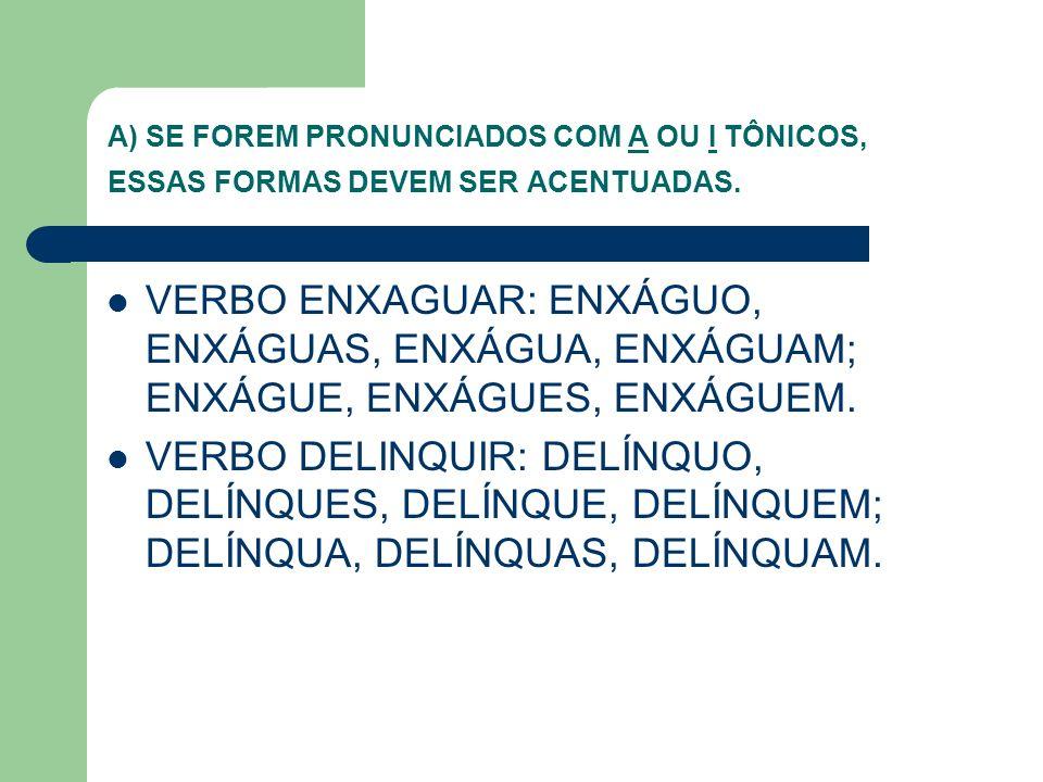 A) SE FOREM PRONUNCIADOS COM A OU I TÔNICOS, ESSAS FORMAS DEVEM SER ACENTUADAS.