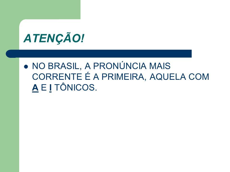 ATENÇÃO! NO BRASIL, A PRONÚNCIA MAIS CORRENTE É A PRIMEIRA, AQUELA COM A E I TÔNICOS.