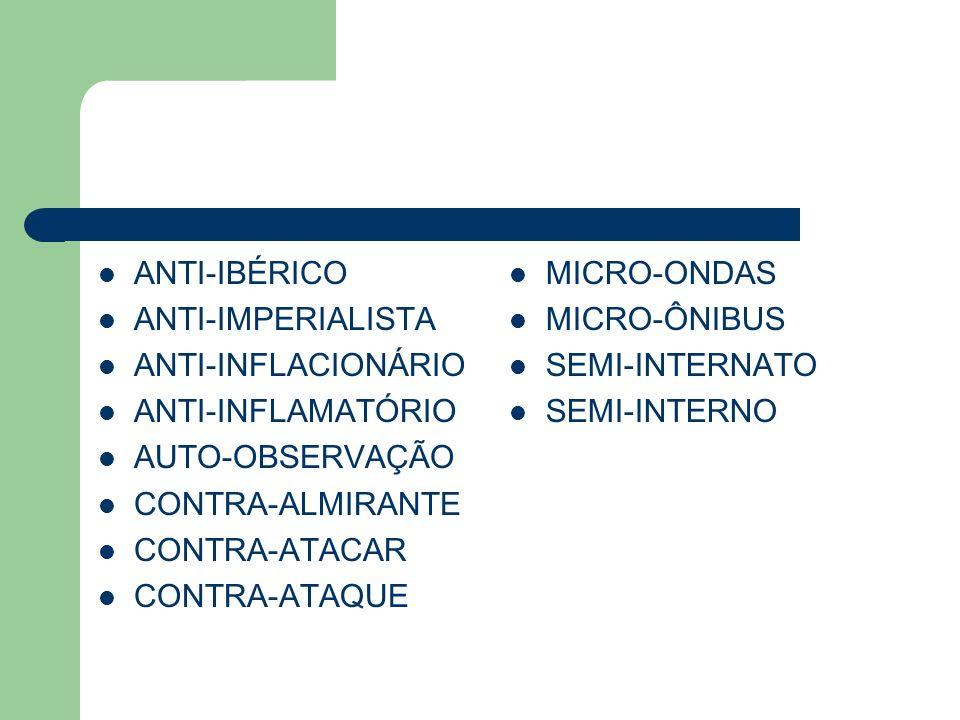 ANTI-IBÉRICO ANTI-IMPERIALISTA. ANTI-INFLACIONÁRIO. ANTI-INFLAMATÓRIO. AUTO-OBSERVAÇÃO. CONTRA-ALMIRANTE.