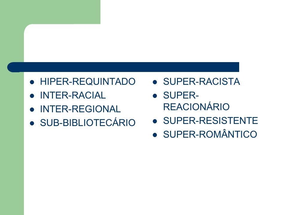 HIPER-REQUINTADO INTER-RACIAL. INTER-REGIONAL. SUB-BIBLIOTECÁRIO. SUPER-RACISTA. SUPER-REACIONÁRIO.
