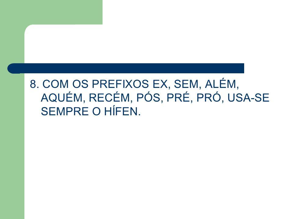 8. COM OS PREFIXOS EX, SEM, ALÉM, AQUÉM, RECÉM, PÓS, PRÉ, PRÓ, USA-SE SEMPRE O HÍFEN.