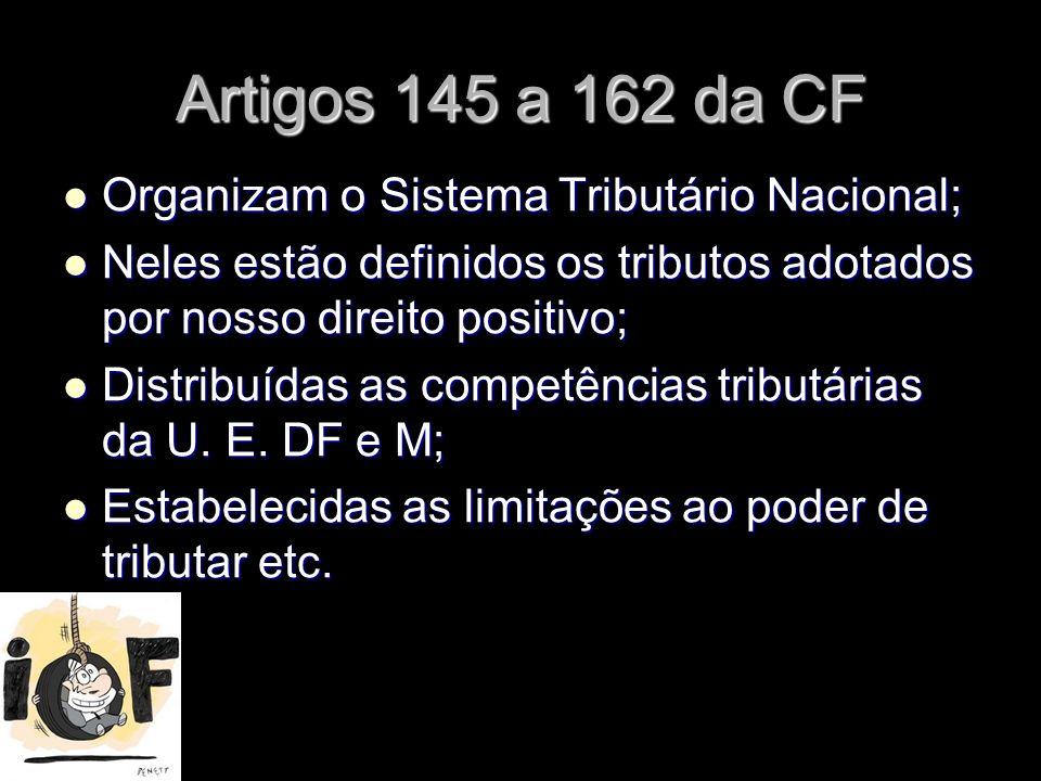 Artigos 145 a 162 da CF Organizam o Sistema Tributário Nacional;