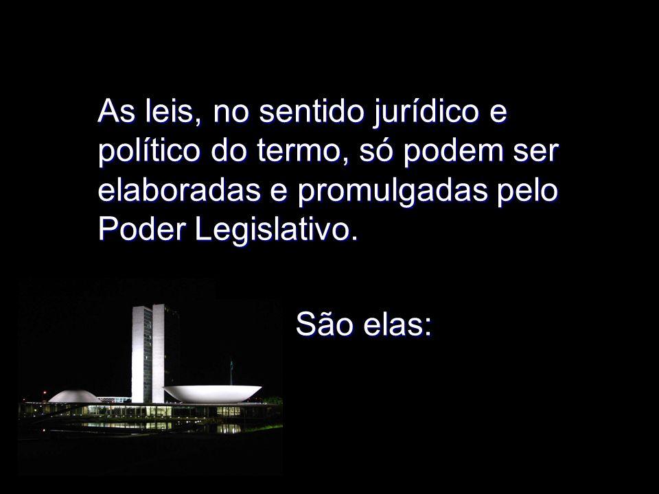 As leis, no sentido jurídico e político do termo, só podem ser elaboradas e promulgadas pelo Poder Legislativo.