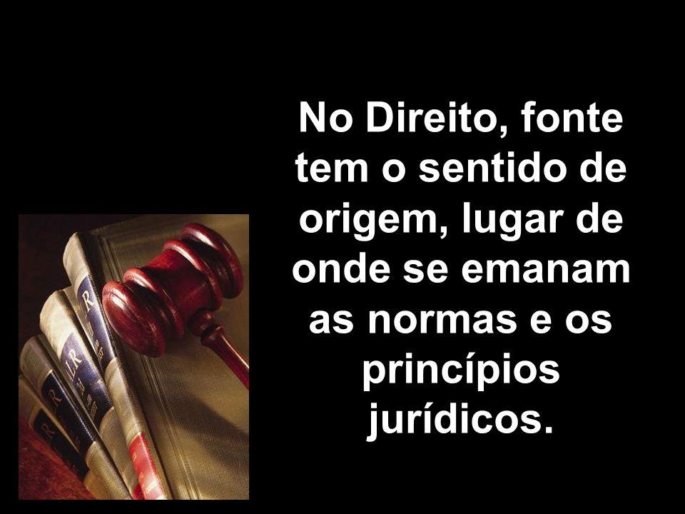 No Direito, fonte tem o sentido de origem, lugar de onde se emanam as normas e os princípios jurídicos.