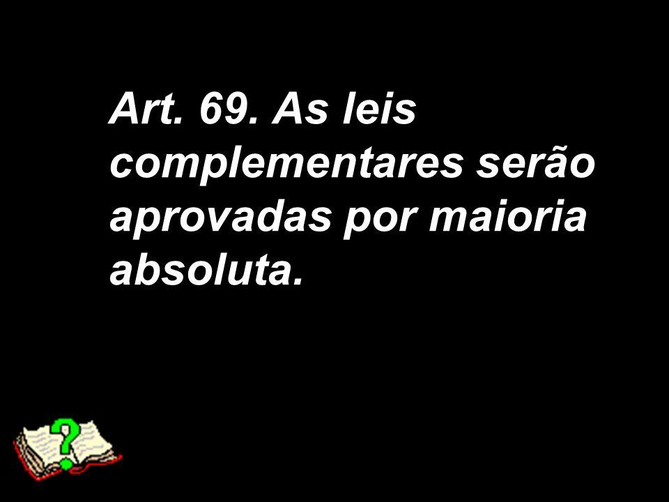 Art. 69. As leis complementares serão aprovadas por maioria absoluta.