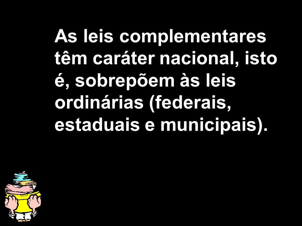 As leis complementares têm caráter nacional, isto é, sobrepõem às leis ordinárias (federais, estaduais e municipais).