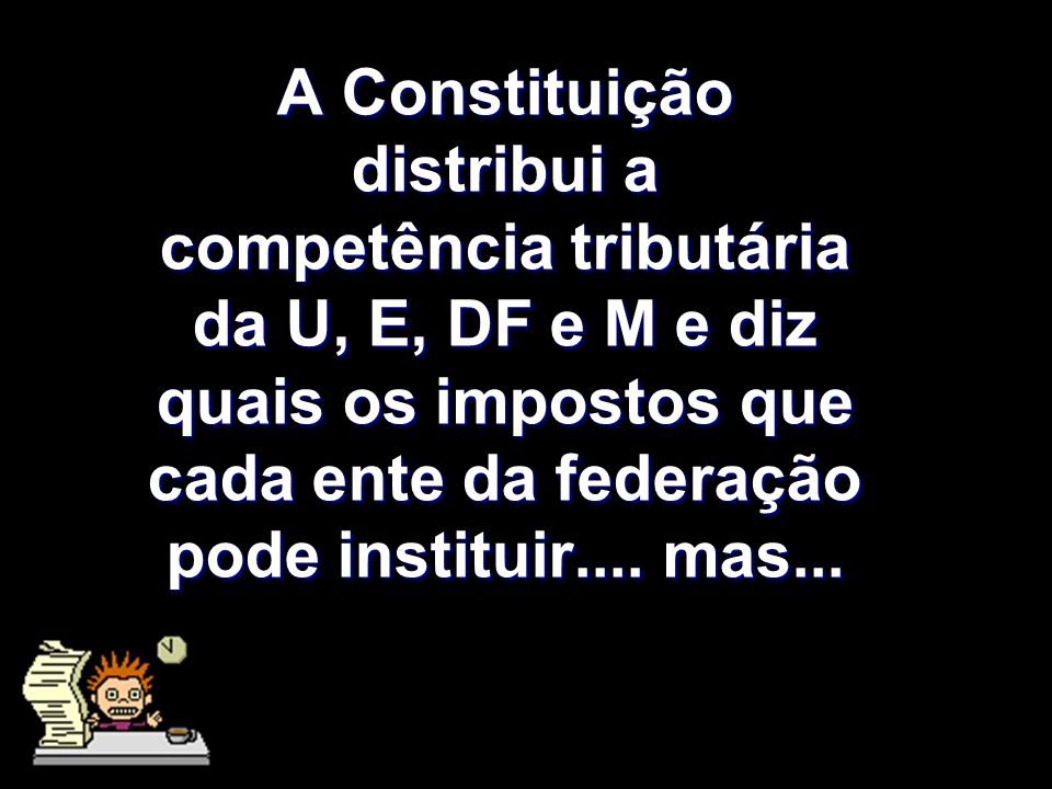 A Constituição distribui a competência tributária da U, E, DF e M e diz quais os impostos que cada ente da federação pode instituir.... mas...
