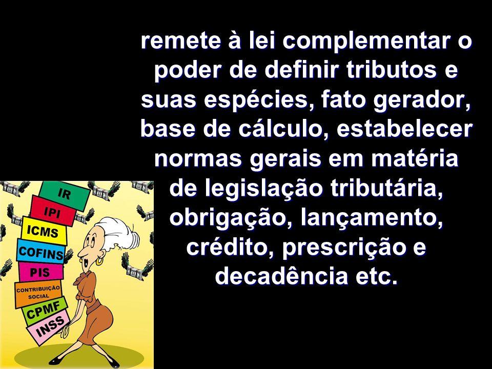 remete à lei complementar o poder de definir tributos e suas espécies, fato gerador, base de cálculo, estabelecer normas gerais em matéria de legislação tributária, obrigação, lançamento, crédito, prescrição e decadência etc.