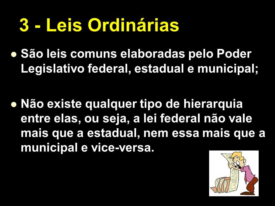 3 - Leis OrdináriasSão leis comuns elaboradas pelo Poder Legislativo federal, estadual e municipal;